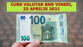Curs valutar BNR vineri, 23 aprilie 2021: Cu cât se vând euro și dolarul la fiecare bancă